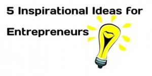 5 Inspirational Ideas for Entrepreneurs!