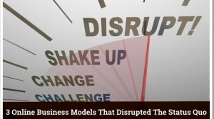 3 Online Business Models That Disrupted The Status Quo