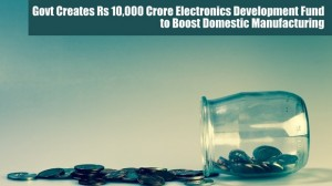 Domestic Electronics Manufacturing Gets a Huge Boost, Govt Creates Rs 10k Crore Electronics Development Fund