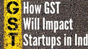 How GST Will Impact Startups in India
