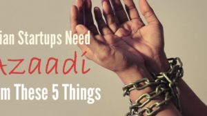 Indian Startups Need Azaadi From These 5 Things Right Now!