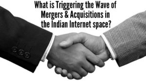 What is Triggering the Wave of Mergers & Acquisitions in the Indian Internet space?