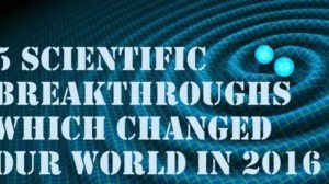 5 Scientific Breakthroughs Which Changed Our World in 2016!