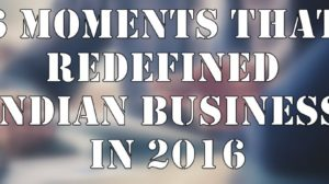 6 Biggest & Most Influential Moments That Redefined Indian Business in 2016