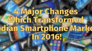 4 Major Changes Which Transformed Indian Smartphone Market In 2016!