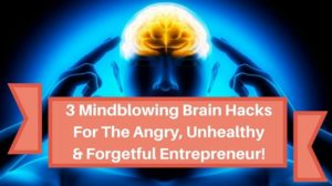 3 Mindblowing Brain Hacks For The Angry, Unhealthy & Forgetful Entrepreneur!