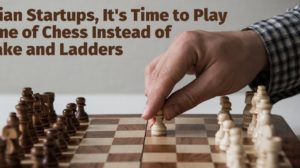 Indian Startups, It's Time to Play the Game of Chess Instead of Snake & Ladders!