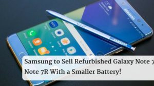 Samsung to Sell Refurbished Galaxy Note 7 as Note 7R With a Smaller Battery!