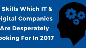 9 Skills Which IT & Digital Companies Are Desperately Looking For In 2017!