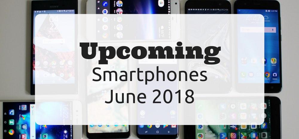 Upcoming Smartphones - June 2018